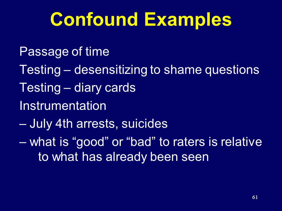 61 Passage of time Testing – desensitizing to shame questions Testing – diary cards Instrumentation – July 4th arrests, suicides – what is good or bad to raters is relative to what has already been seen Confound Examples