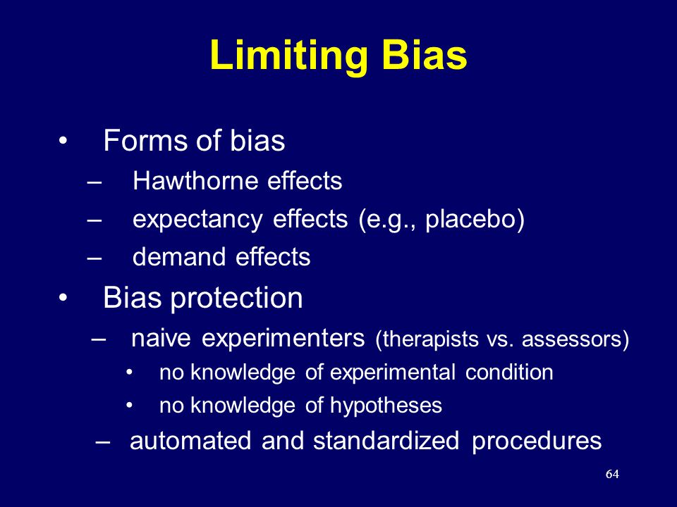 64 Limiting Bias Forms of bias –Hawthorne effects –expectancy effects (e.g., placebo) –demand effects Bias protection –naive experimenters (therapists vs.