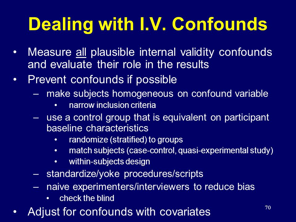 70 Dealing with I.V. Confounds Measure all plausible internal validity confounds and evaluate their role in the results Prevent confounds if possible