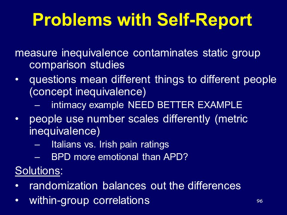 96 Problems with Self-Report measure inequivalence contaminates static group comparison studies questions mean different things to different people (concept inequivalence) –intimacy example NEED BETTER EXAMPLE people use number scales differently (metric inequivalence) –Italians vs.