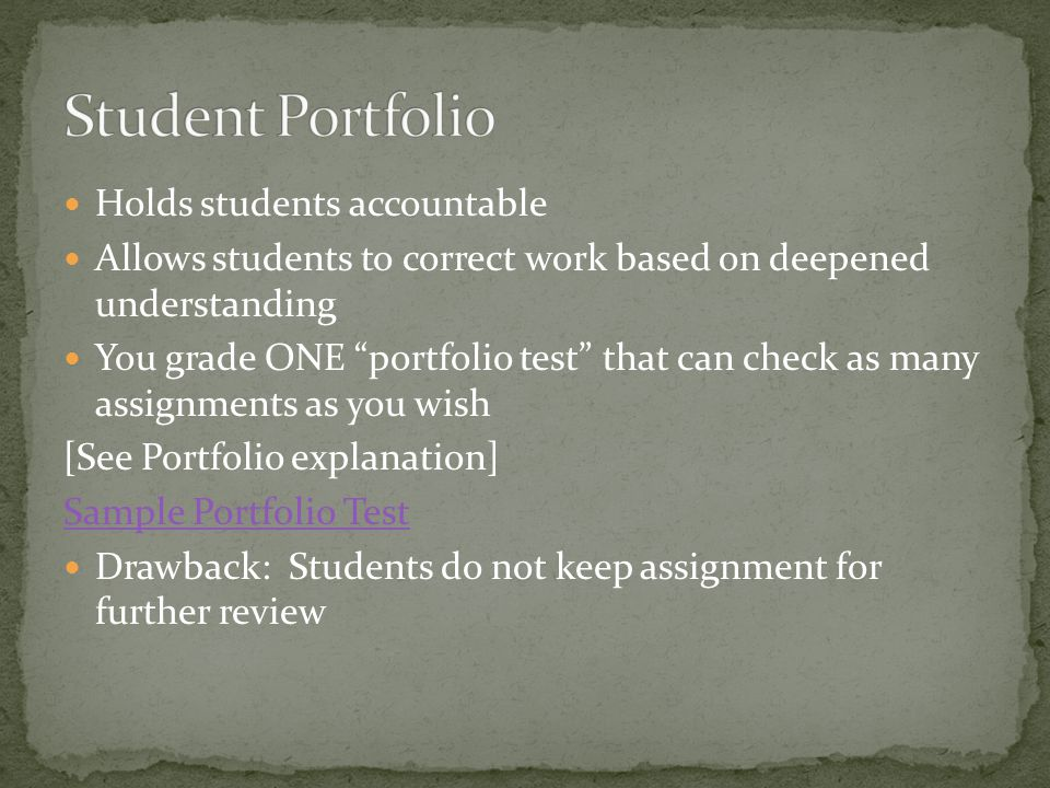 Holds students accountable Allows students to correct work based on deepened understanding You grade ONE portfolio test that can check as many assignments as you wish [See Portfolio explanation] Sample Portfolio Test Drawback: Students do not keep assignment for further review