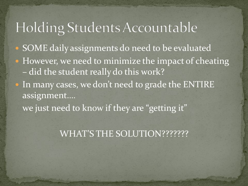 SOME daily assignments do need to be evaluated However, we need to minimize the impact of cheating – did the student really do this work? In many case