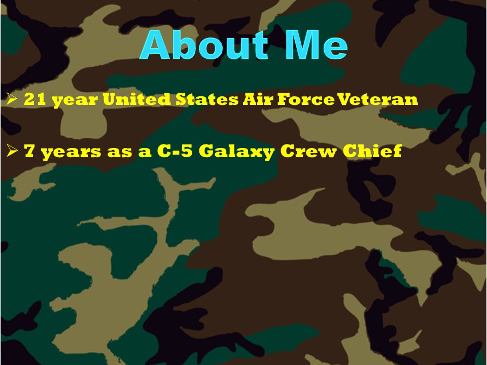   21 year United States Air Force Veteran   7 years as a C-5 Galaxy Crew Chief