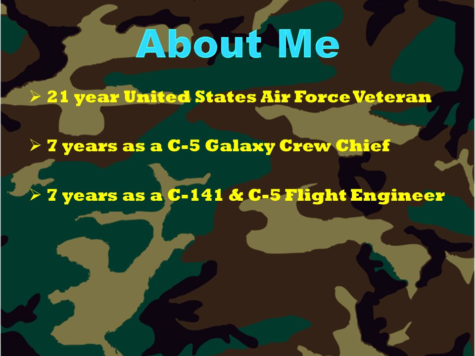   21 year United States Air Force Veteran   7 years as a C-5 Galaxy Crew Chief   7 years as a C-141 & C-5 Flight Engineer