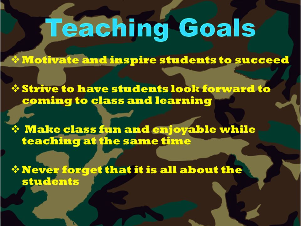   Motivate and inspire students to succeed   Strive to have students look forward to coming to class and learning   Make class fun and enjoyable while teaching at the same time   Never forget that it is all about the students