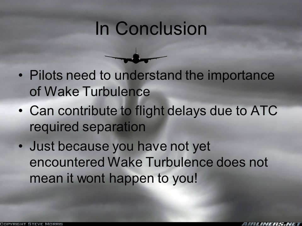 In Conclusion Pilots need to understand the importance of Wake Turbulence Can contribute to flight delays due to ATC required separation Just because