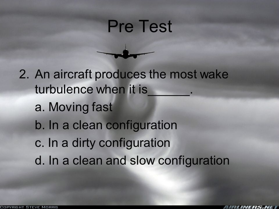 Pre Test 2.An aircraft produces the most wake turbulence when it is______.
