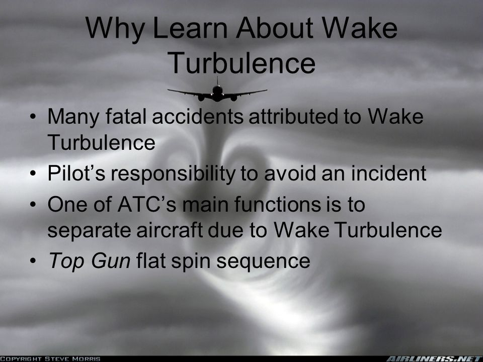 Why Learn About Wake Turbulence Many fatal accidents attributed to Wake Turbulence Pilot's responsibility to avoid an incident One of ATC's main functions is to separate aircraft due to Wake Turbulence Top Gun flat spin sequence