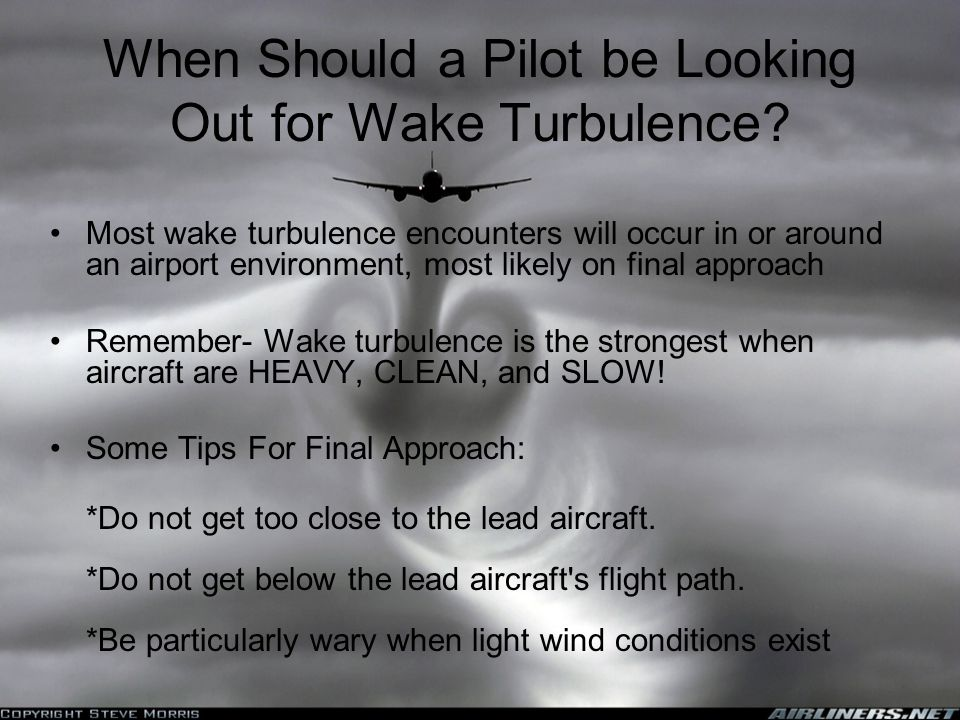When Should a Pilot be Looking Out for Wake Turbulence? Most wake turbulence encounters will occur in or around an airport environment, most likely on