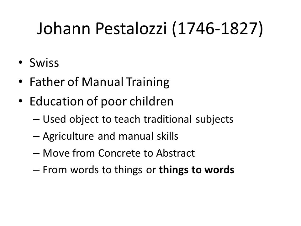 Johann Pestalozzi (1746-1827) Swiss Father of Manual Training Education of poor children – Used object to teach traditional subjects – Agriculture and manual skills – Move from Concrete to Abstract – From words to things or things to words