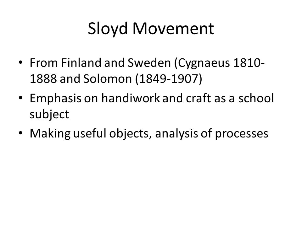 Sloyd Movement From Finland and Sweden (Cygnaeus 1810- 1888 and Solomon (1849-1907) Emphasis on handiwork and craft as a school subject Making useful objects, analysis of processes