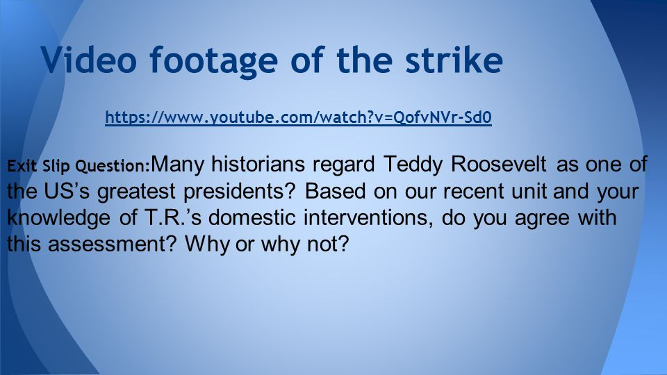 Video footage of the strike https://www.youtube.com/watch?v=QofvNVr-Sd0 Exit Slip Question: Many historians regard Teddy Roosevelt as one of the US's greatest presidents.