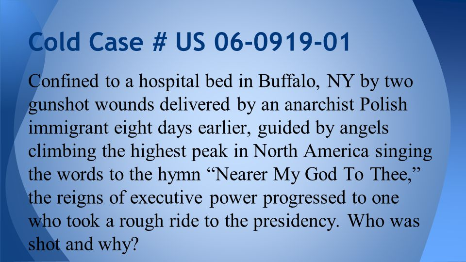 Confined to a hospital bed in Buffalo, NY by two gunshot wounds delivered by an anarchist Polish immigrant eight days earlier, guided by angels climbing the highest peak in North America singing the words to the hymn Nearer My God To Thee, the reigns of executive power progressed to one who took a rough ride to the presidency.