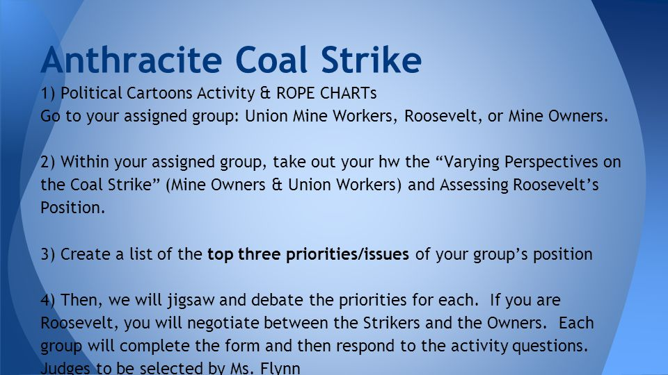 Anthracite Coal Strike 1) Political Cartoons Activity & ROPE CHARTs Go to your assigned group: Union Mine Workers, Roosevelt, or Mine Owners.