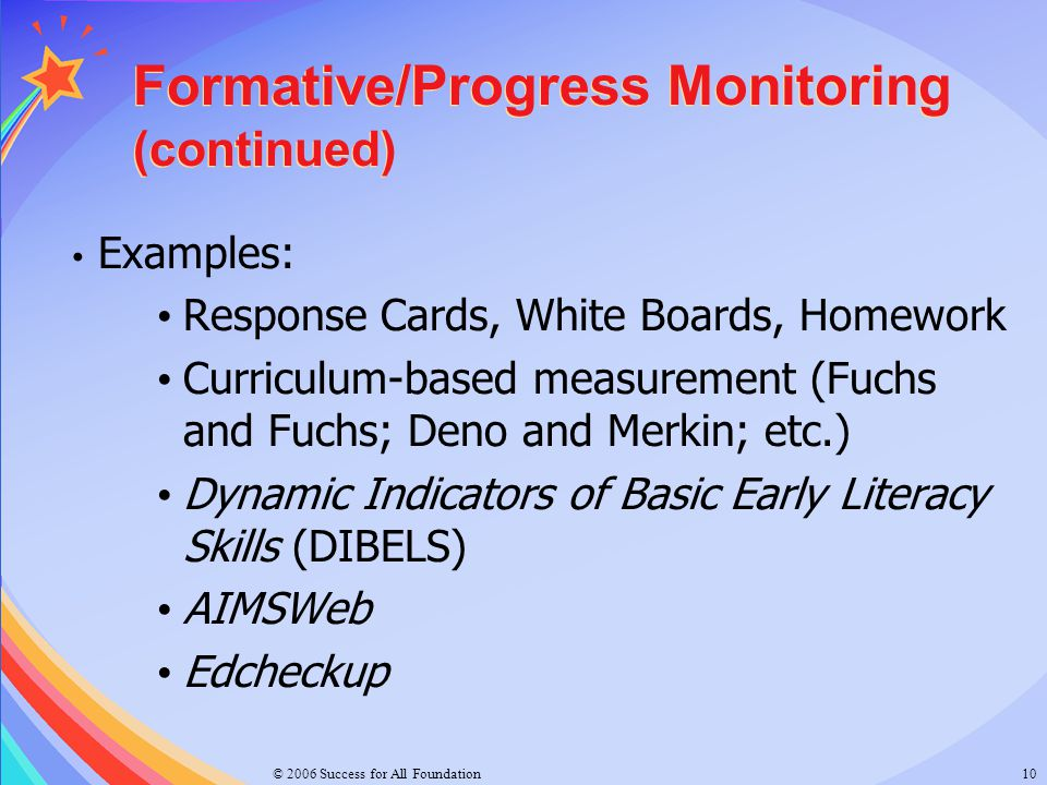 © 2006 Success for All Foundation10 Formative/Progress Monitoring (continued) Examples: Response Cards, White Boards, Homework Curriculum-based measur