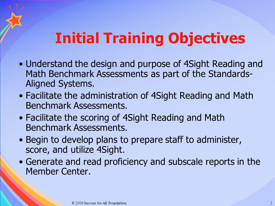 © 2006 Success for All Foundation2 Initial Training Objectives Understand the design and purpose of 4Sight Reading and Math Benchmark Assessments as p