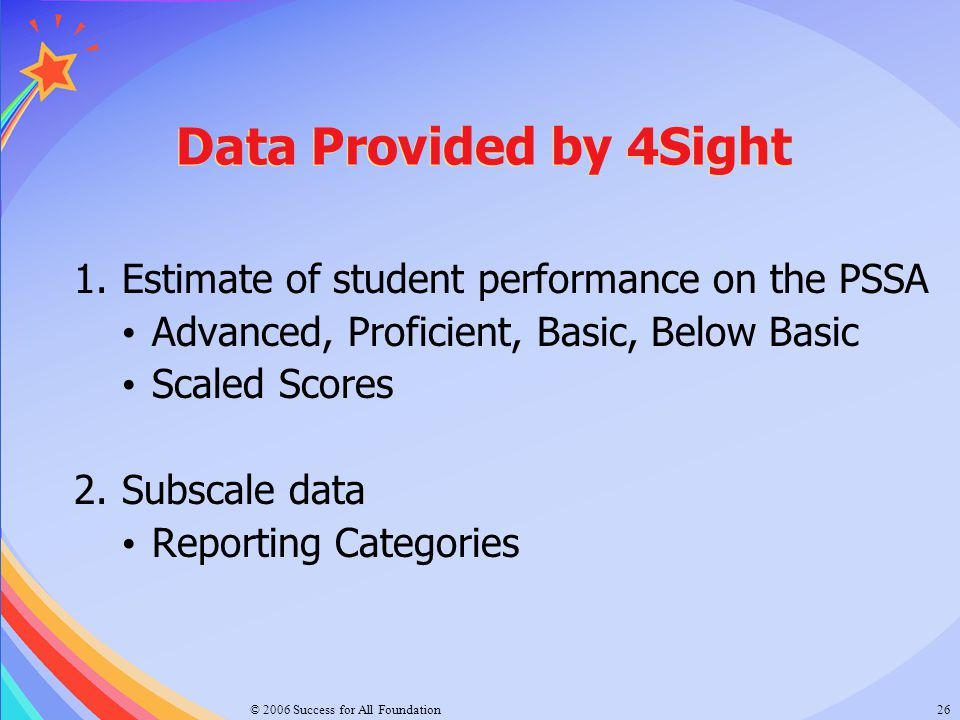© 2006 Success for All Foundation26 Data Provided by 4Sight 1.Estimate of student performance on the PSSA Advanced, Proficient, Basic, Below Basic Sca