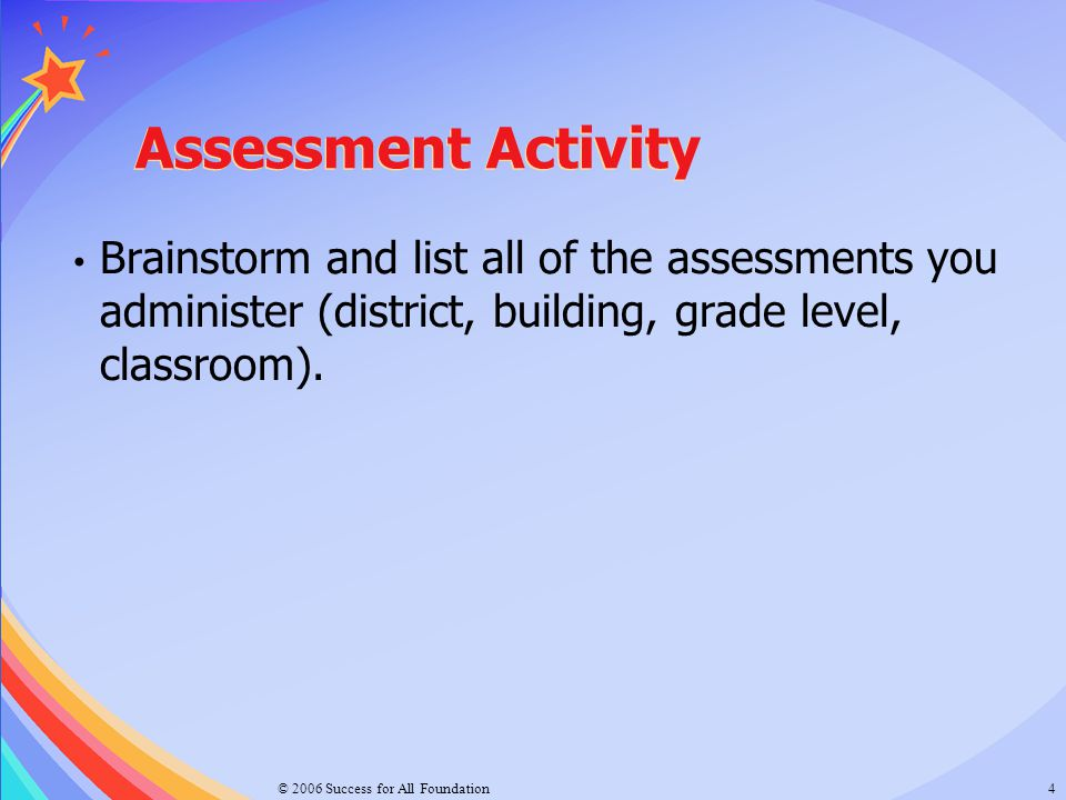© 2006 Success for All Foundation4 Assessment Activity Brainstorm and list all of the assessments you administer (district, building, grade level, cla