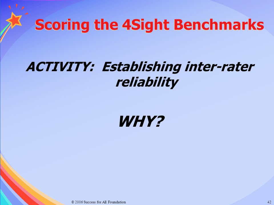 © 2006 Success for All Foundation42 Scoring the 4Sight Benchmarks ACTIVITY: Establishing inter-rater reliability WHY?