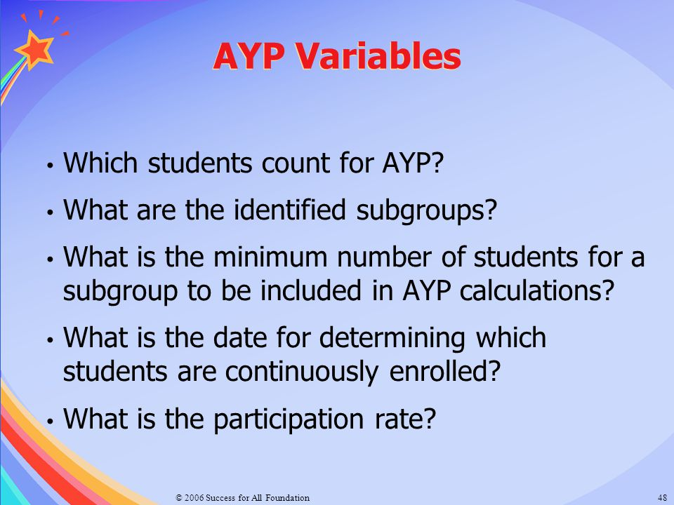 © 2006 Success for All Foundation48 AYP Variables Which students count for AYP? What are the identified subgroups? What is the minimum number of stude