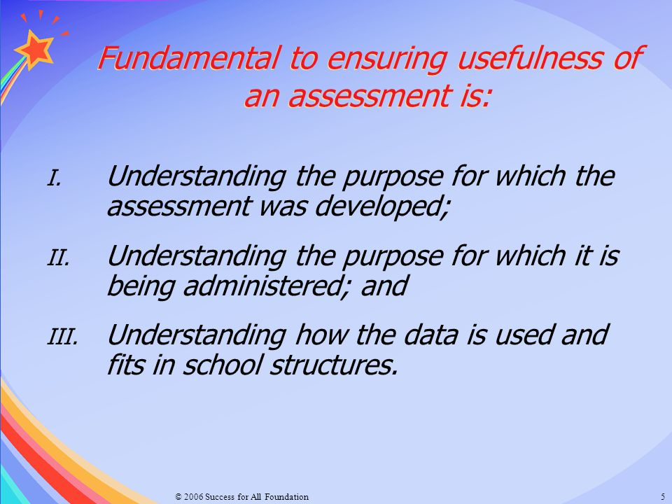 © 2006 Success for All Foundation6 Types of Assessment in Standards Aligned System Standards Aligned System Types of Assessment in Standards Aligned System Standards Aligned System The assessment was developed as: Summative/Outcome: Reaching Our Goals Formative/Progress Monitoring: Growth Charts Diagnostics: In-depth View Benchmark: Progress Towards Standards http://www.portal.state.pa.us/portal/server.pt?open=512&objID=3188&&level=1&css=L1&mode=2
