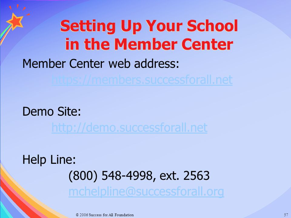 © 2006 Success for All Foundation57 Member Center web address: https://members.successforall.net Demo Site: http://demo.successforall.net Help Line: (