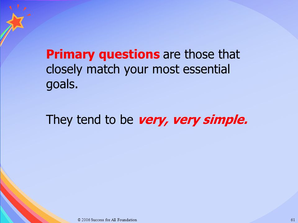 © 2006 Success for All Foundation61 Primary questions are those that closely match your most essential goals. They tend to be very, very simple.