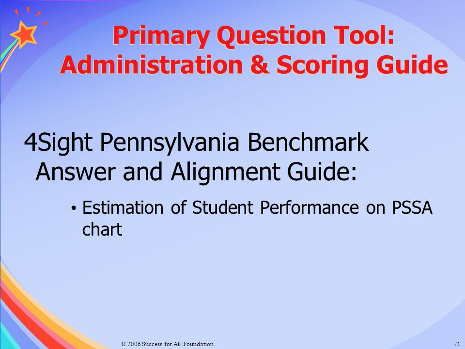 © 2006 Success for All Foundation71 Primary Question Tool: Administration & Scoring Guide 4Sight Pennsylvania Benchmark Answer and Alignment Guide: Es