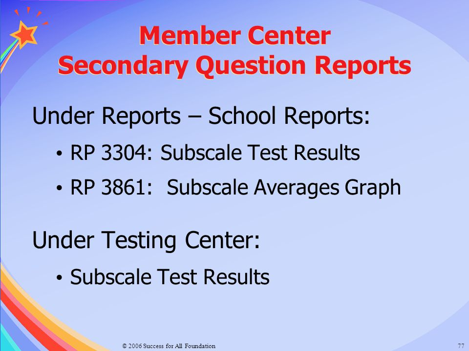 © 2006 Success for All Foundation77 Member Center Secondary Question Reports Under Reports – School Reports: RP 3304: Subscale Test Results RP 3861: S