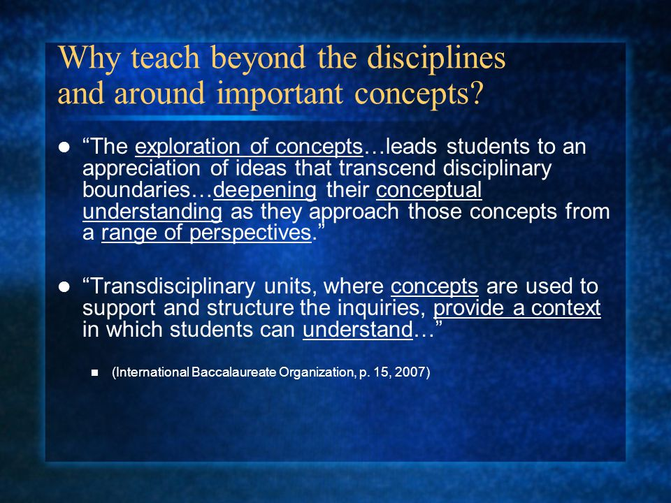 Transdisciplinary Units A concept driven curriculum helps the learner to construct meaning… (International Baccalaureate Organization, p.
