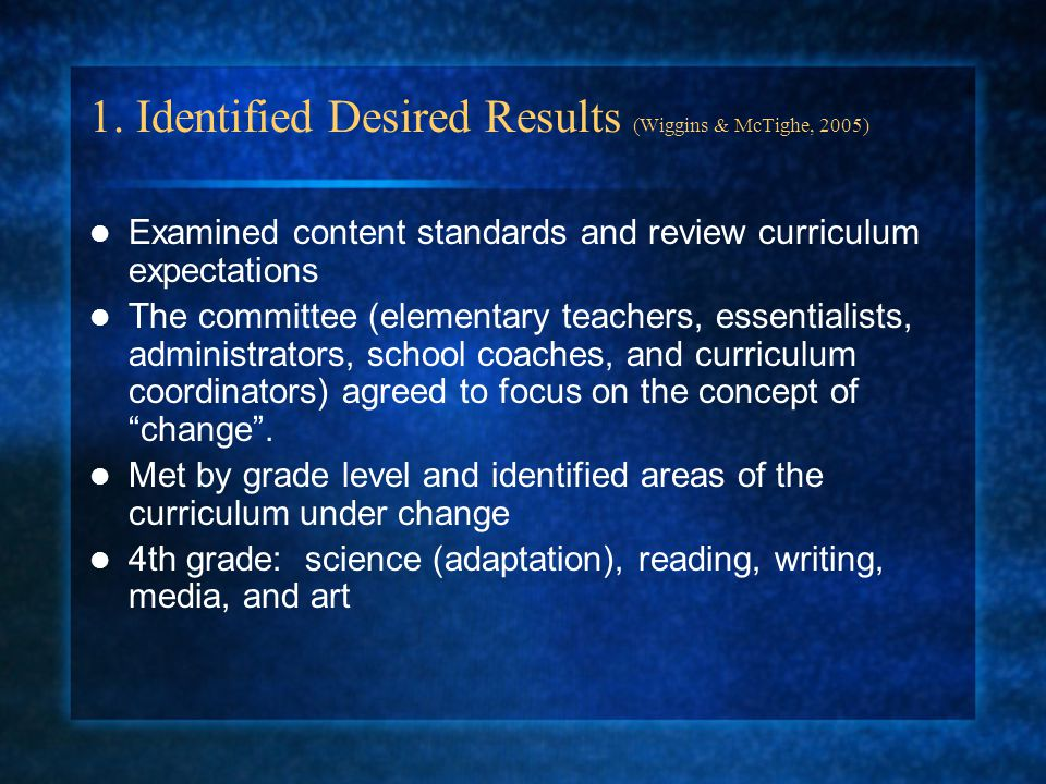 Identified Desired Results (cont.) (Wiggins & McTighe, 2005) Enduring Understanding: Concept driven, challenges / extends students prior knowledge, fosters inquiry, globally transportable All living and non-living things experience change and continuity
