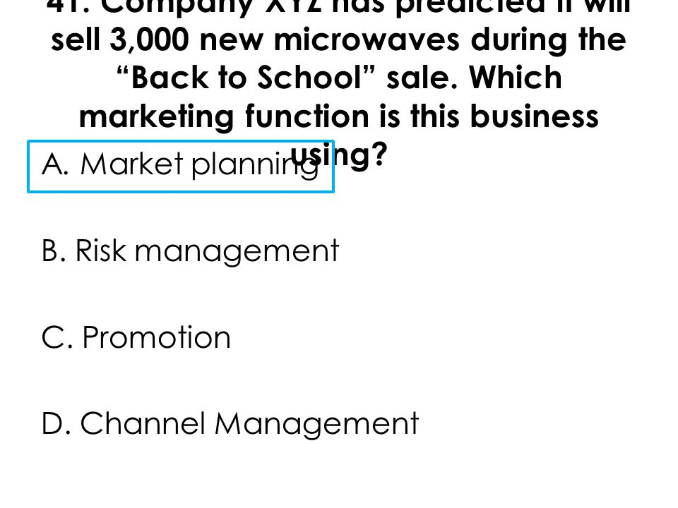 """41. Company XYZ has predicted it will sell 3,000 new microwaves during the """"Back to School"""" sale. Which marketing function is this business using? A."""