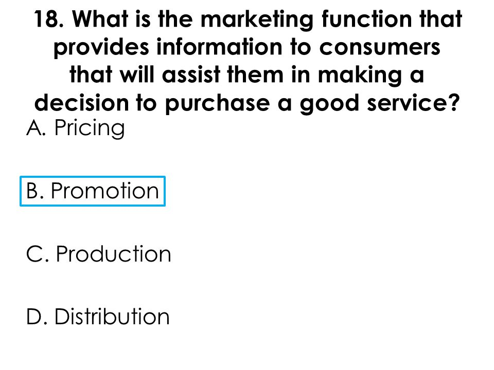 18. What is the marketing function that provides information to consumers that will assist them in making a decision to purchase a good service? A. Pr