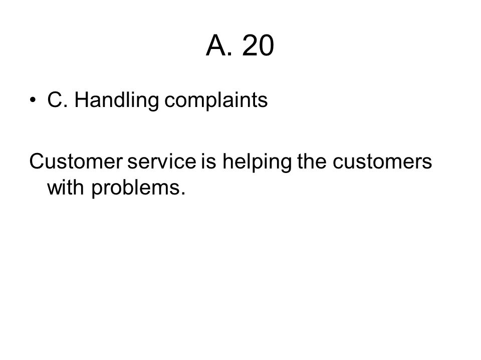 A. 20 C. Handling complaints Customer service is helping the customers with problems.