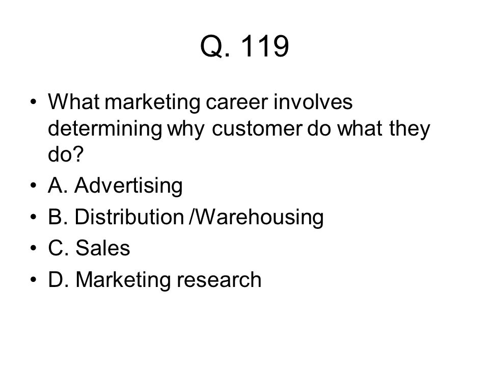 Q. 119 What marketing career involves determining why customer do what they do? A. Advertising B. Distribution /Warehousing C. Sales D. Marketing rese