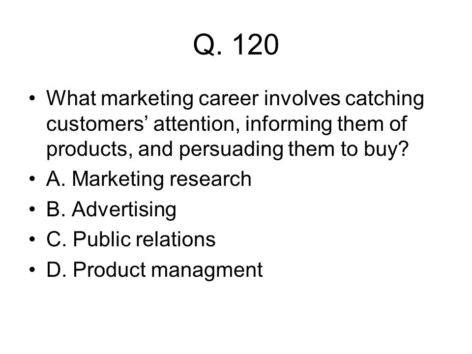 Q. 120 What marketing career involves catching customers' attention, informing them of products, and persuading them to buy? A. Marketing research B.