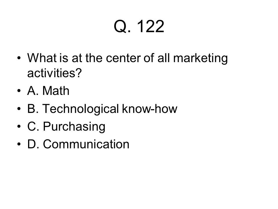 Q. 122 What is at the center of all marketing activities? A. Math B. Technological know-how C. Purchasing D. Communication