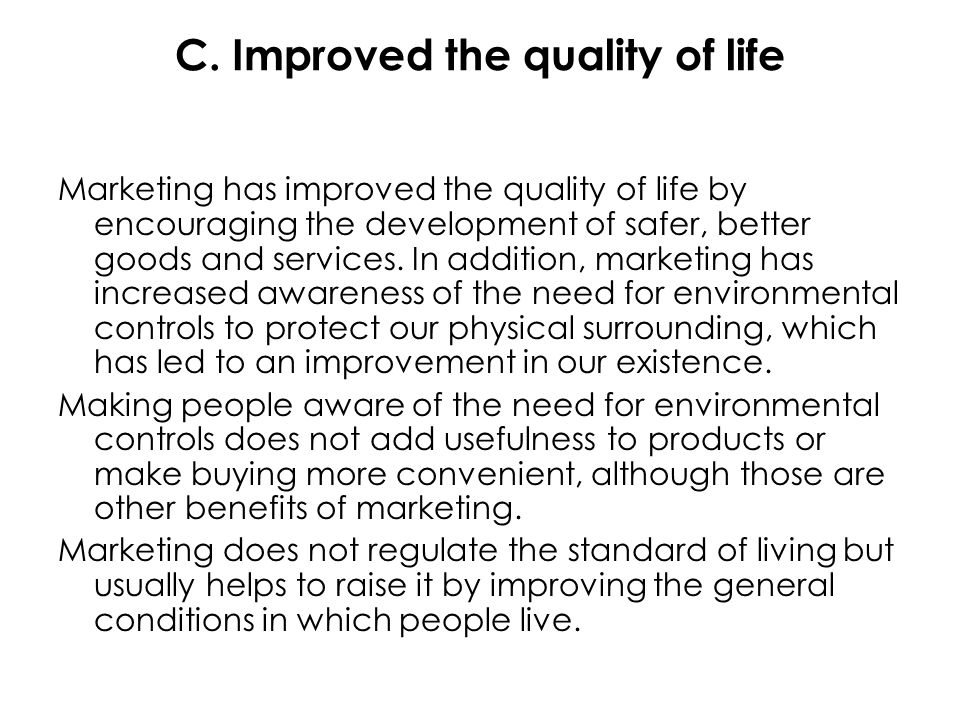 C. Improved the quality of life Marketing has improved the quality of life by encouraging the development of safer, better goods and services. In addi
