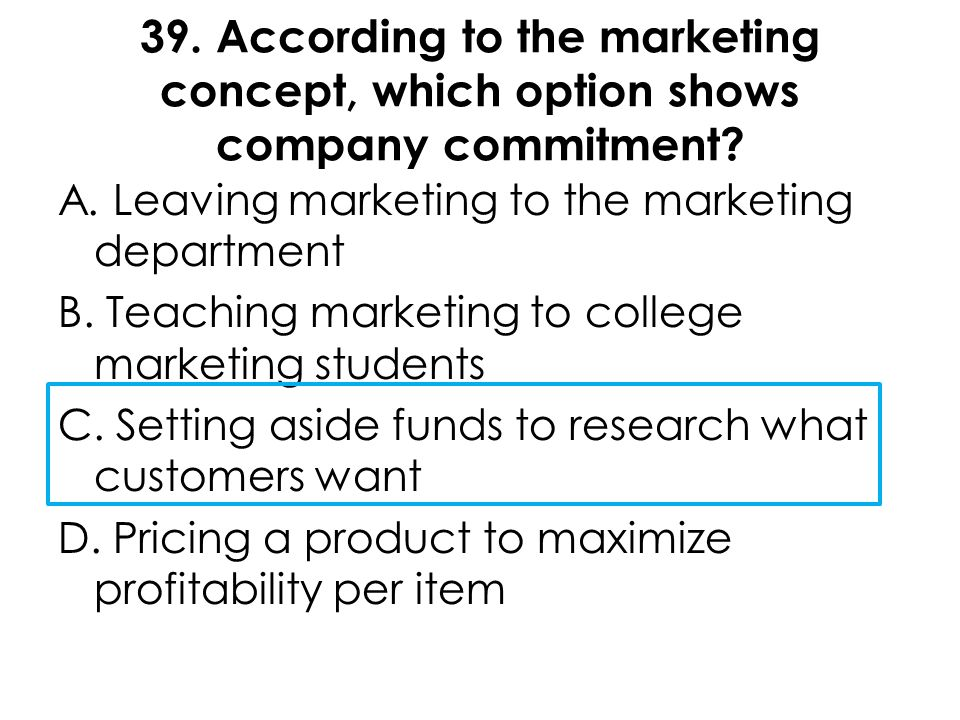 39. According to the marketing concept, which option shows company commitment? A. Leaving marketing to the marketing department B. Teaching marketing