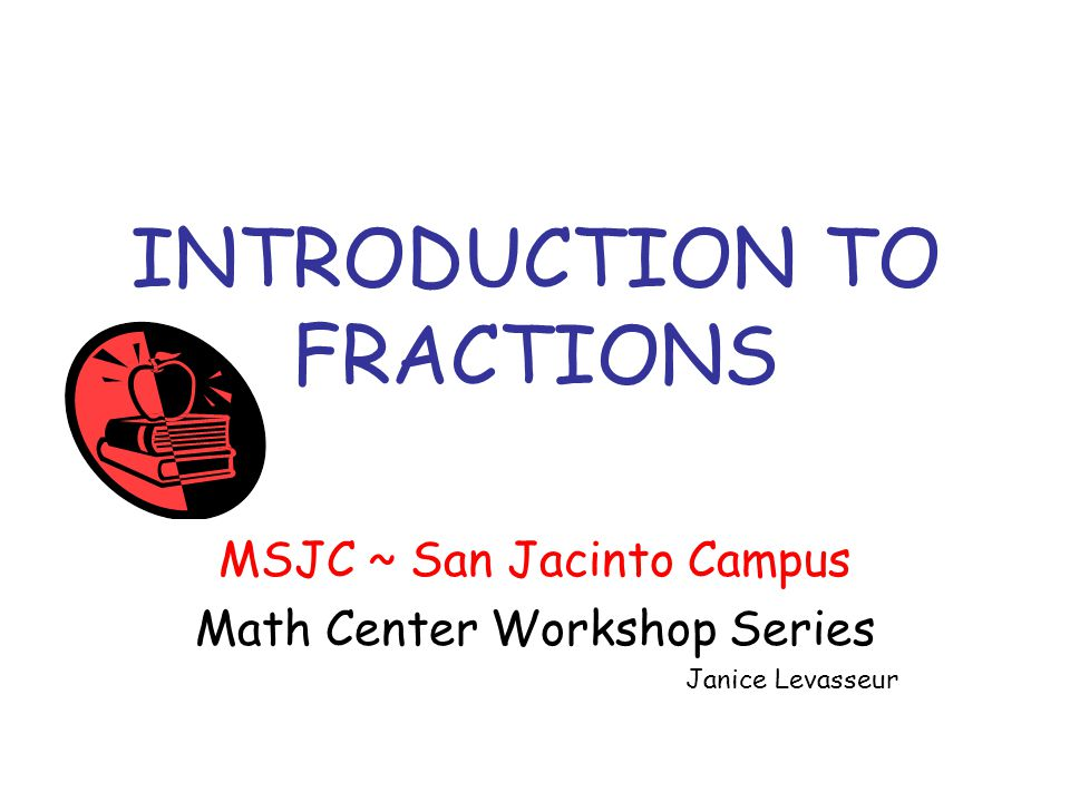 INTRODUCTION TO FRACTIONS MSJC ~ San Jacinto Campus Math Center Workshop Series Janice Levasseur