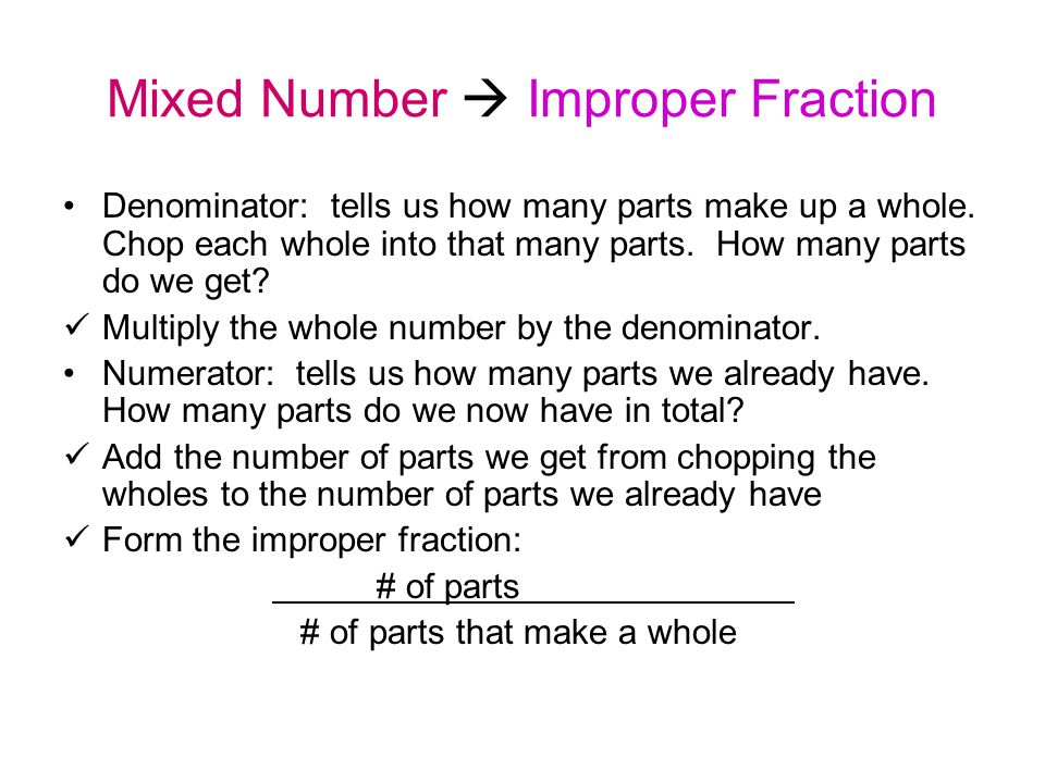Mixed Number  Improper Fraction Denominator: tells us how many parts make up a whole. Chop each whole into that many parts. How many parts do we get?