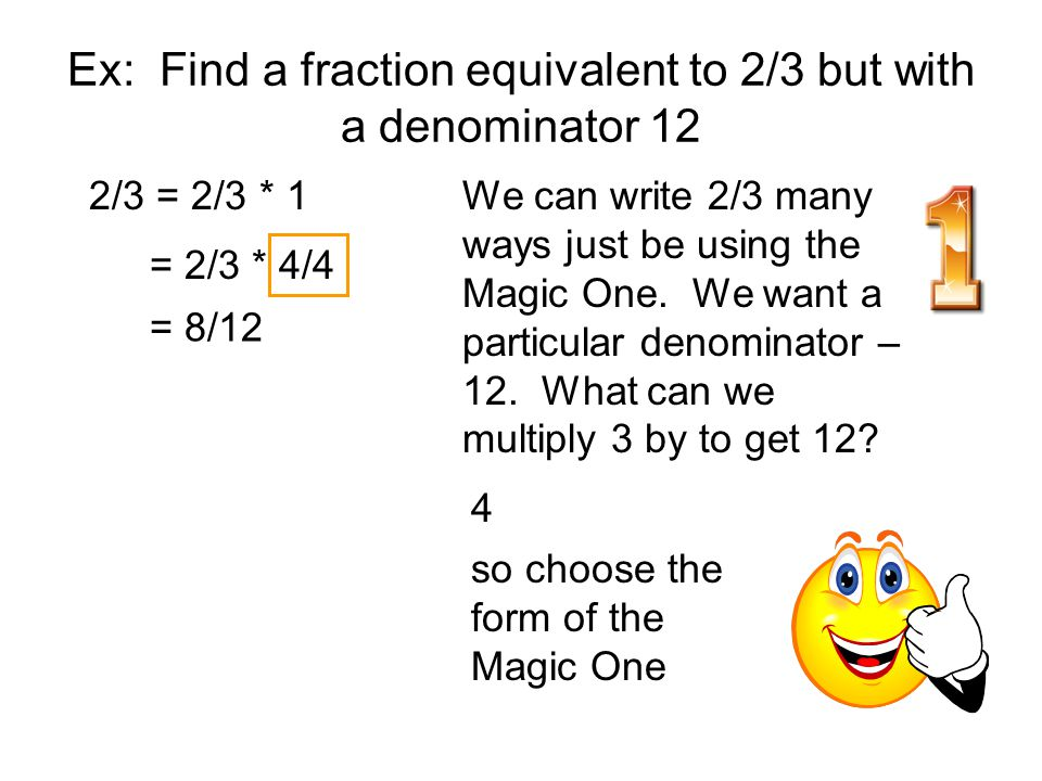 Ex: Find a fraction equivalent to 2/3 but with a denominator 12 2/3 = 2/3 * 1We can write 2/3 many ways just be using the Magic One. We want a particu