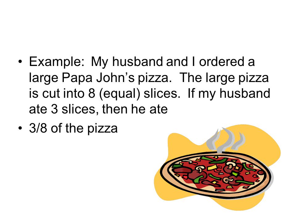 Example: My husband and I ordered a large Papa John's pizza. The large pizza is cut into 8 (equal) slices. If my husband ate 3 slices, then he ate 3/8