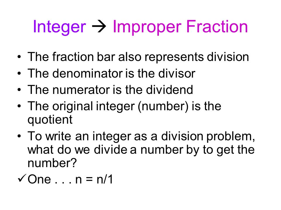 Integer  Improper Fraction The fraction bar also represents division The denominator is the divisor The numerator is the dividend The original intege