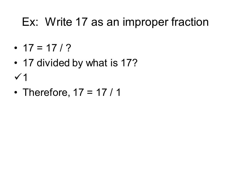 Ex: Write 17 as an improper fraction 17 = 17 / ? 17 divided by what is 17? 1 Therefore, 17 = 17 / 1