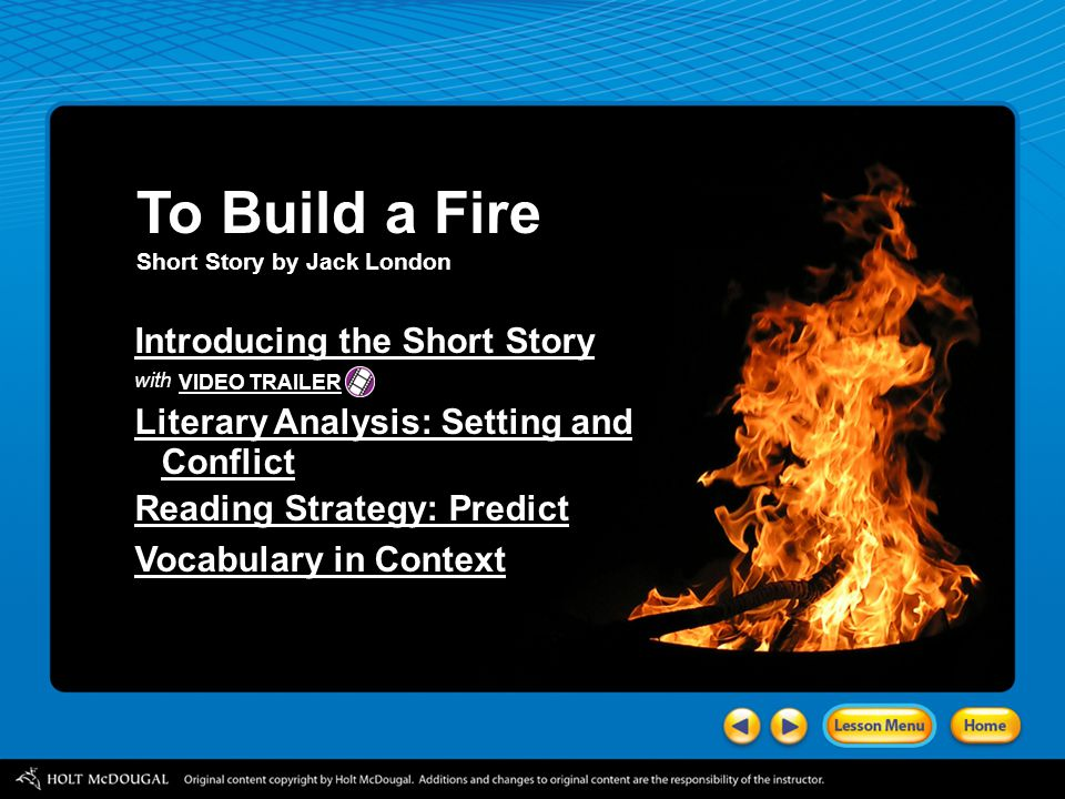 To Build a Fire Short Story by Jack London Introducing the Short Story with Literary Analysis: Setting and Conflict Reading Strategy: Predict Vocabulary in Context VIDEO TRAILER