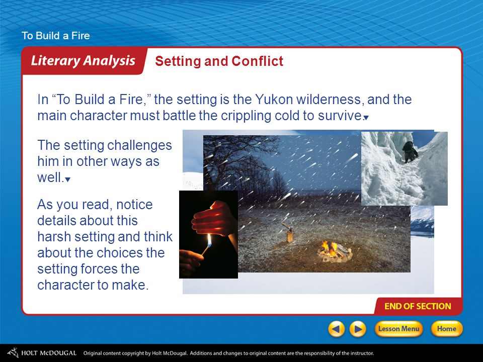 To Build a Fire In To Build a Fire, the setting is the Yukon wilderness, and the main character must battle the crippling cold to survive.