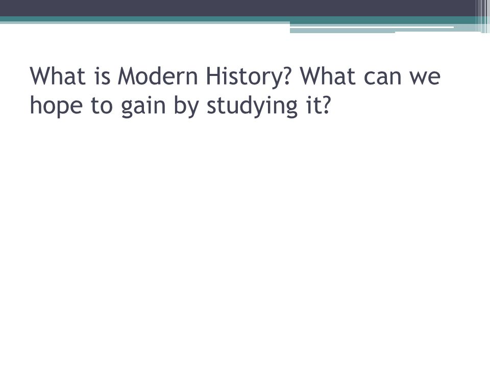What is Modern History? What can we hope to gain by studying it?