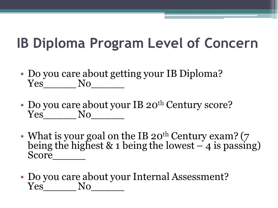 IB Diploma Program Level of Concern Do you care about getting your IB Diploma? Yes_____ No_____ Do you care about your IB 20 th Century score? Yes____