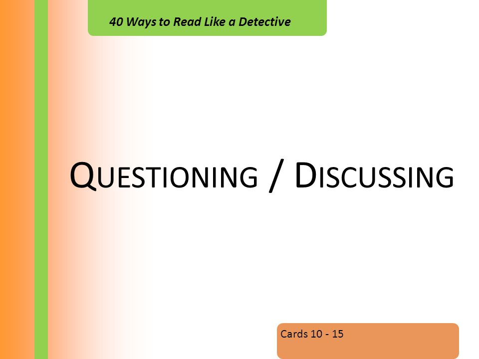 40 Ways to Read Like a Detective Q UESTIONING / D ISCUSSING Cards 10 - 15